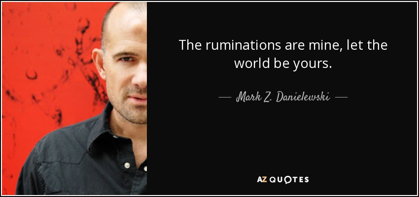 The ruminations are mine, let the world be yours. - Mark Z. Danielewski
