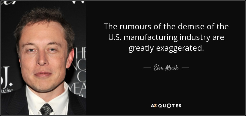 The rumours of the demise of the U.S. manufacturing industry are greatly exaggerated. - Elon Musk