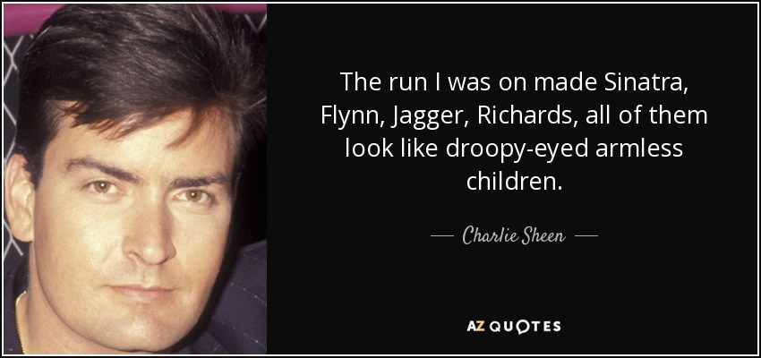 The run I was on made Sinatra, Flynn, Jagger, Richards, all of them look like droopy-eyed armless children. - Charlie Sheen