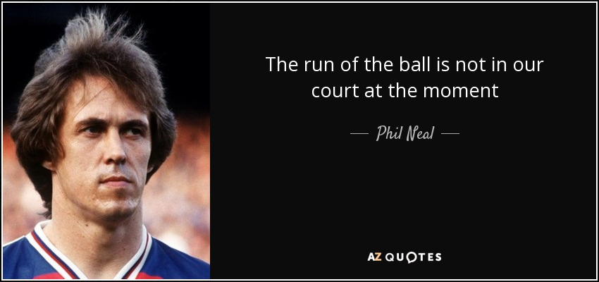 The run of the ball is not in our court at the moment - Phil Neal