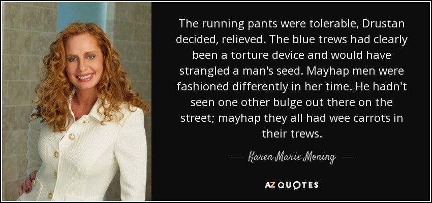 The running pants were tolerable, Drustan decided, relieved. The blue trews had clearly been a torture device and would have strangled a man's seed. Mayhap men were fashioned differently in her time. He hadn't seen one other bulge out there on the street; mayhap they all had wee carrots in their trews. - Karen Marie Moning