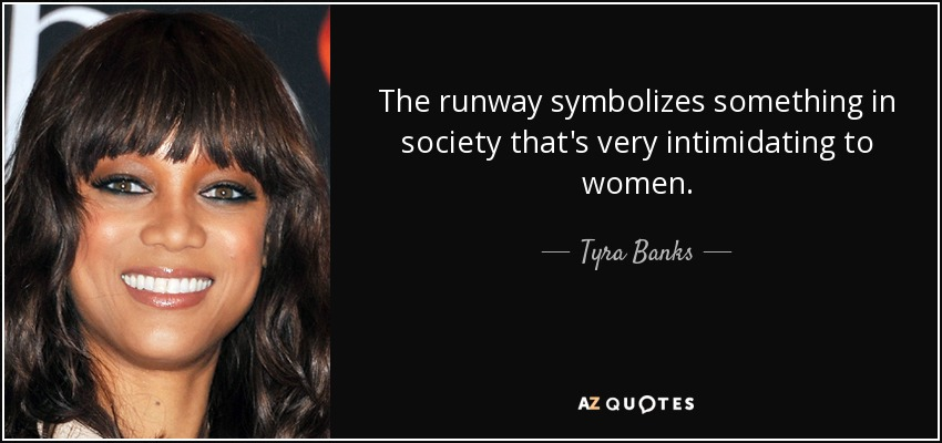 The runway symbolizes something in society that's very intimidating to women. - Tyra Banks