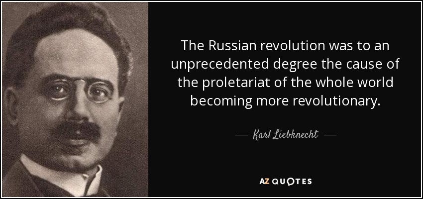 The Russian revolution was to an unprecedented degree the cause of the proletariat of the whole world becoming more revolutionary. - Karl Liebknecht