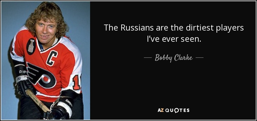 The Russians are the dirtiest players I've ever seen. - Bobby Clarke