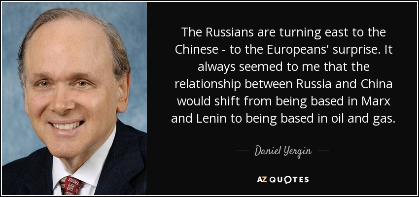 The Russians are turning east to the Chinese - to the Europeans' surprise. It always seemed to me that the relationship between Russia and China would shift from being based in Marx and Lenin to being based in oil and gas. - Daniel Yergin