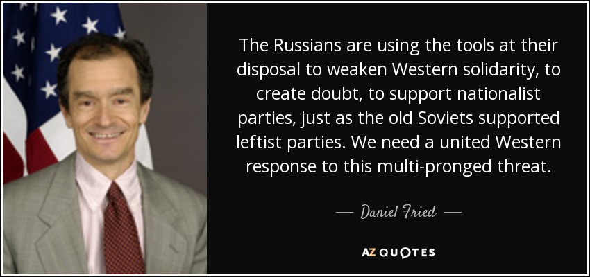 The Russians are using the tools at their disposal to weaken Western solidarity, to create doubt, to support nationalist parties, just as the old Soviets supported leftist parties. We need a united Western response to this multi-pronged threat. - Daniel Fried