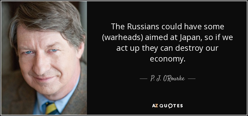 The Russians could have some (warheads) aimed at Japan, so if we act up they can destroy our economy. - P. J. O'Rourke