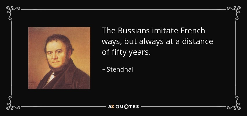 The Russians imitate French ways, but always at a distance of fifty years. - Stendhal