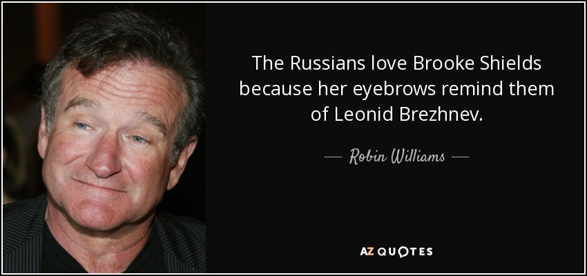 The Russians love Brooke Shields because her eyebrows remind them of Leonid Brezhnev. - Robin Williams