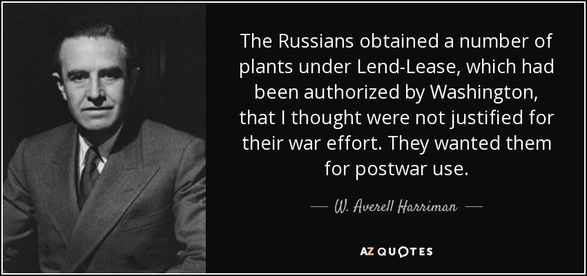The Russians obtained a number of plants under Lend-Lease, which had been authorized by Washington, that I thought were not justified for their war effort. They wanted them for postwar use. - W. Averell Harriman