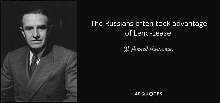 The Russians often took advantage of Lend-Lease. - W. Averell Harriman