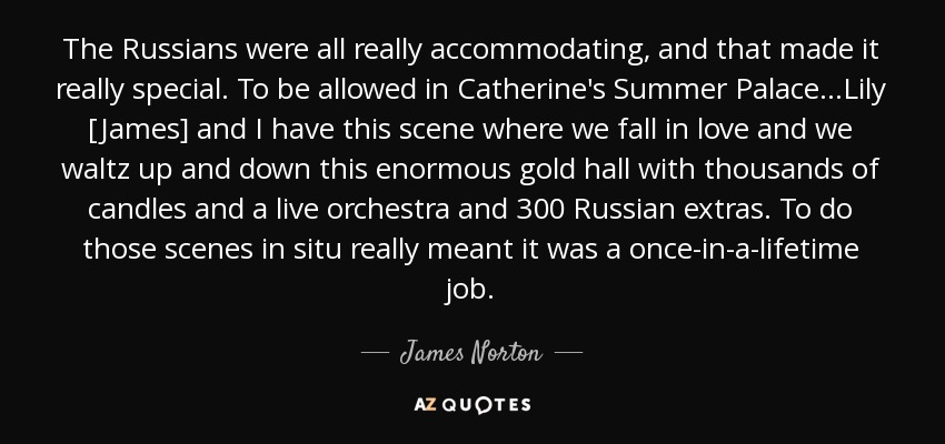 The Russians were all really accommodating, and that made it really special. To be allowed in Catherine's Summer Palace...Lily [James] and I have this scene where we fall in love and we waltz up and down this enormous gold hall with thousands of candles and a live orchestra and 300 Russian extras. To do those scenes in situ really meant it was a once-in-a-lifetime job. - James Norton