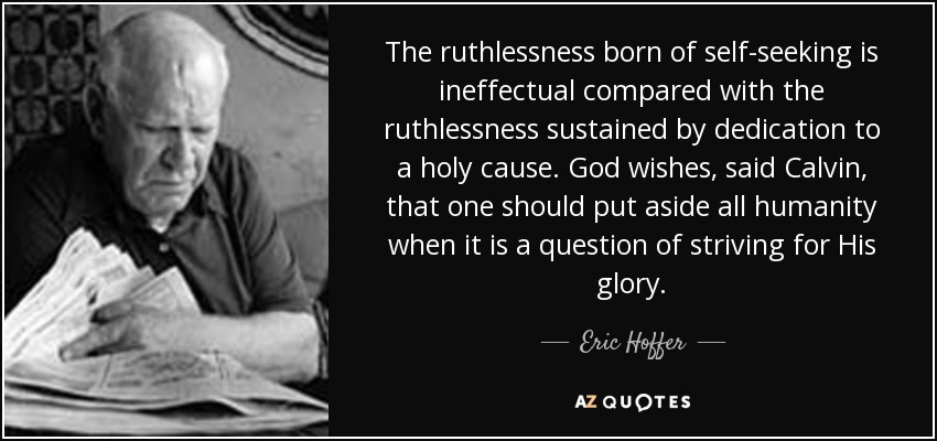 The ruthlessness born of self-seeking is ineffectual compared with the ruthlessness sustained by dedication to a holy cause. God wishes, said Calvin, that one should put aside all humanity when it is a question of striving for His glory. - Eric Hoffer