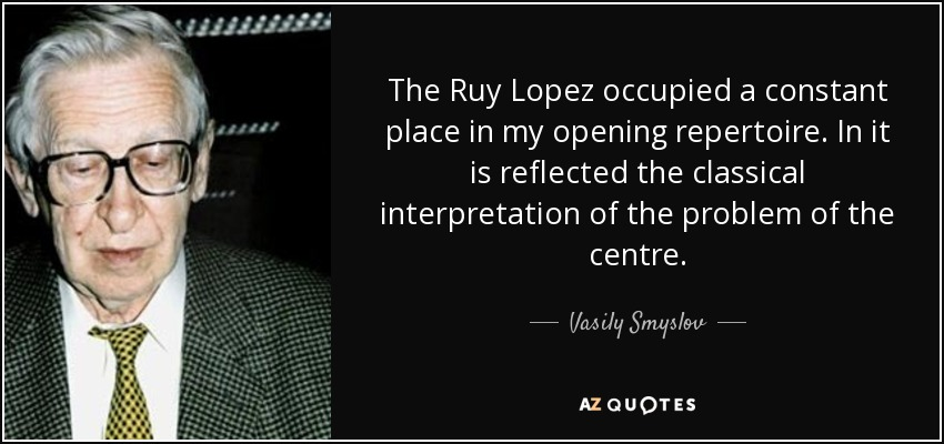 The Ruy Lopez occupied a constant place in my opening repertoire. In it is reflected the classical interpretation of the problem of the centre. - Vasily Smyslov