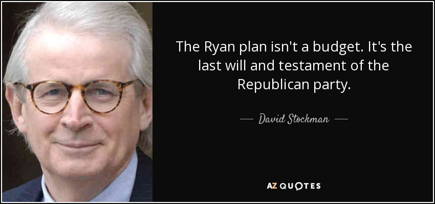 The Ryan plan isn't a budget. It's the last will and testament of the Republican party. - David Stockman