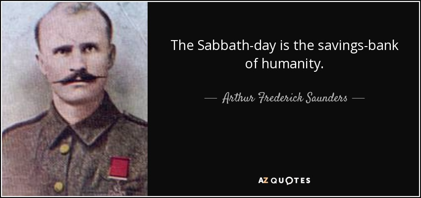 The Sabbath-day is the savings-bank of humanity. - Arthur Frederick Saunders