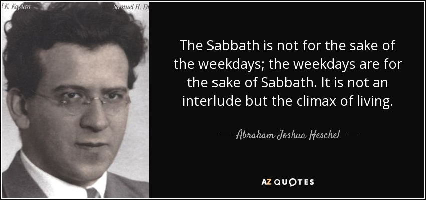 The Sabbath is not for the sake of the weekdays; the weekdays are for the sake of Sabbath. It is not an interlude but the climax of living. - Abraham Joshua Heschel
