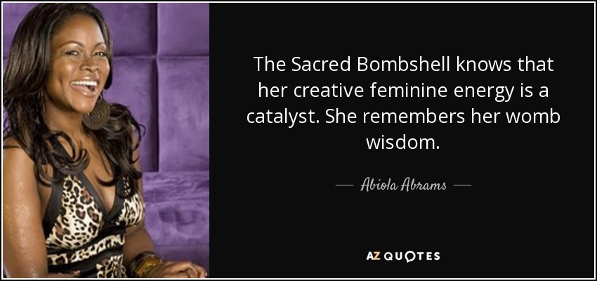 The Sacred Bombshell knows that her creative feminine energy is a catalyst. She remembers her womb wisdom. - Abiola Abrams