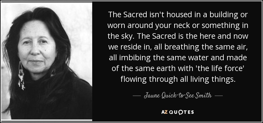 The Sacred isn't housed in a building or worn around your neck or something in the sky. The Sacred is the here and now we reside in, all breathing the same air, all imbibing the same water and made of the same earth with 'the life force' flowing through all living things. - Jaune Quick–to–See Smith