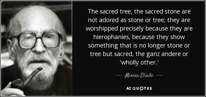 The sacred tree, the sacred stone are not adored as stone or tree; they are worshipped precisely because they are hierophanies, because they show something that is no longer stone or tree but sacred, the ganz andere or 'wholly other.' - Mircea Eliade