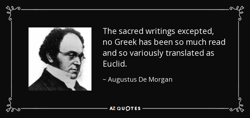 The sacred writings excepted, no Greek has been so much read and so variously translated as Euclid. - Augustus De Morgan