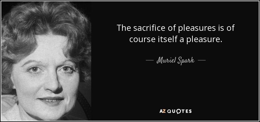 The sacrifice of pleasures is of course itself a pleasure. - Muriel Spark