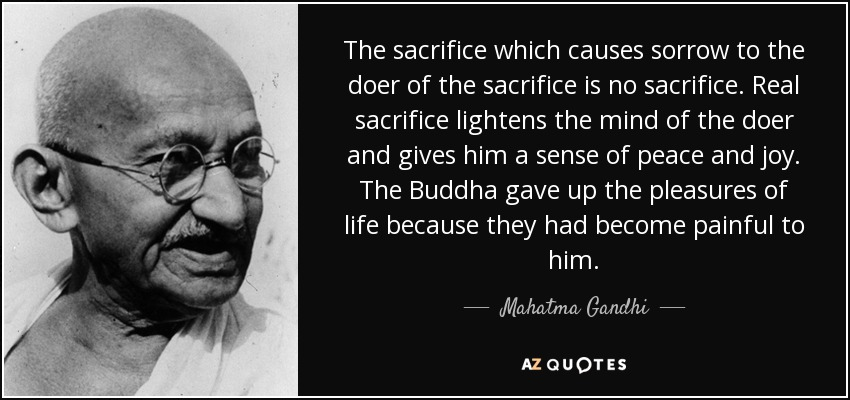 The sacrifice which causes sorrow to the doer of the sacrifice is no sacrifice. Real sacrifice lightens the mind of the doer and gives him a sense of peace and joy. The Buddha gave up the pleasures of life because they had become painful to him. - Mahatma Gandhi