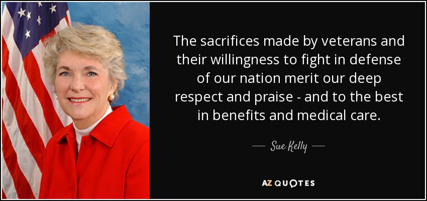 The sacrifices made by veterans and their willingness to fight in defense of our nation merit our deep respect and praise - and to the best in benefits and medical care. - Sue Kelly