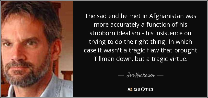 The sad end he met in Afghanistan was more accurately a function of his stubborn idealism - his insistence on trying to do the right thing. In which case it wasn't a tragic flaw that brought Tillman down, but a tragic virtue. - Jon Krakauer