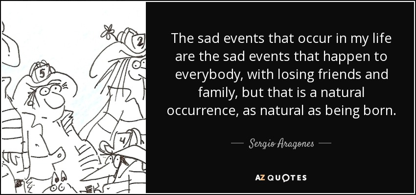 The sad events that occur in my life are the sad events that happen to everybody, with losing friends and family, but that is a natural occurrence, as natural as being born. - Sergio Aragones