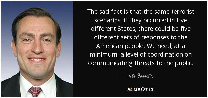The sad fact is that the same terrorist scenarios, if they occurred in five different States, there could be five different sets of responses to the American people. We need, at a minimum, a level of coordination on communicating threats to the public. - Vito Fossella