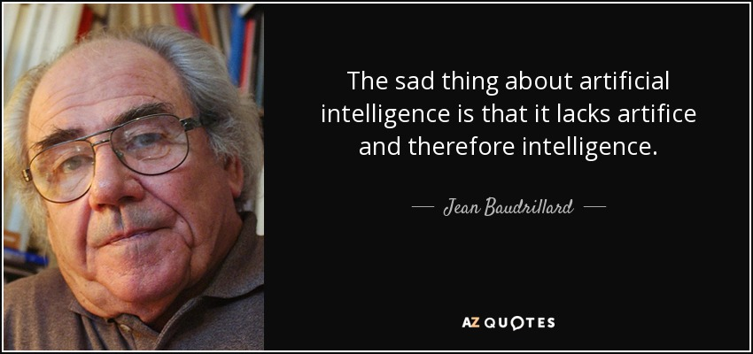 The sad thing about artificial intelligence is that it lacks artifice and therefore intelligence. - Jean Baudrillard