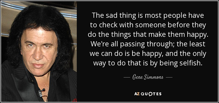 The sad thing is most people have to check with someone before they do the things that make them happy. We're all passing through; the least we can do is be happy, and the only way to do that is by being selfish. - Gene Simmons