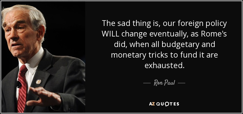 The sad thing is, our foreign policy WILL change eventually, as Rome's did, when all budgetary and monetary tricks to fund it are exhausted. - Ron Paul