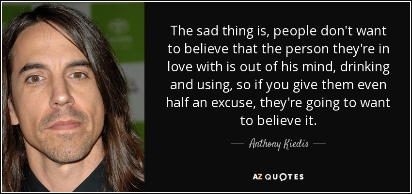 The sad thing is, people don't want to believe that the person they're in love with is out of his mind, drinking and using, so if you give them even half an excuse, they're going to want to believe it. - Anthony Kiedis