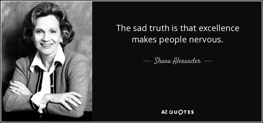 The sad truth is that excellence makes people nervous. - Shana Alexander