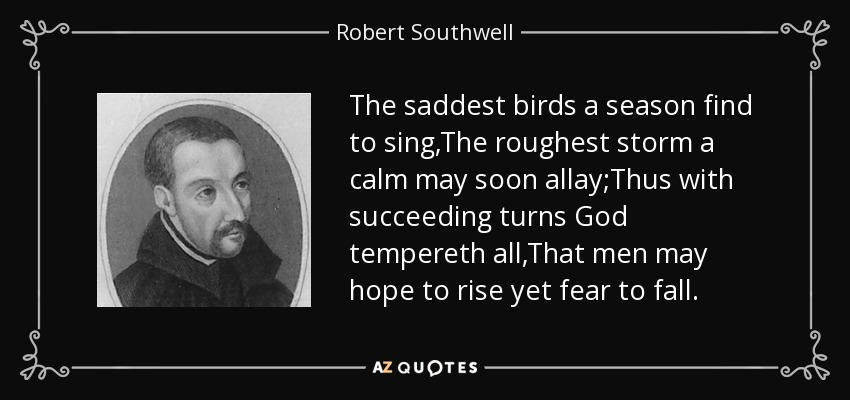 The saddest birds a season find to sing,The roughest storm a calm may soon allay;Thus with succeeding turns God tempereth all,That men may hope to rise yet fear to fall. - Robert Southwell