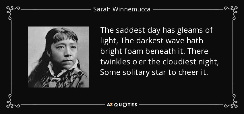 The saddest day has gleams of light, The darkest wave hath bright foam beneath it. There twinkles o'er the cloudiest night, Some solitary star to cheer it. - Sarah Winnemucca