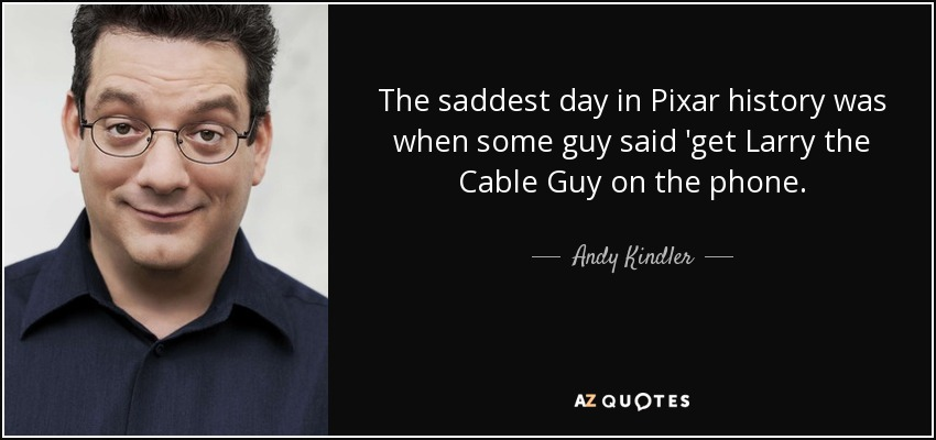 The saddest day in Pixar history was when some guy said 'get Larry the Cable Guy on the phone. - Andy Kindler