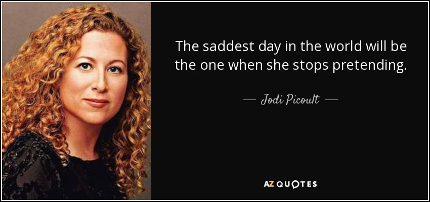 The saddest day in the world will be the one when she stops pretending. - Jodi Picoult
