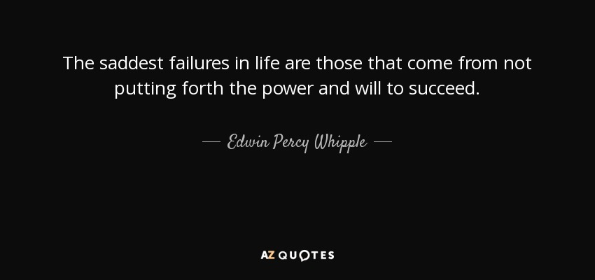 The saddest failures in life are those that come from not putting forth the power and will to succeed. - Edwin Percy Whipple