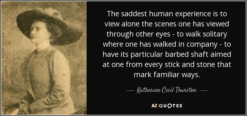 The saddest human experience is to view alone the scenes one has viewed through other eyes - to walk solitary where one has walked in company - to have its particular barbed shaft aimed at one from every stick and stone that mark familiar ways. - Katherine Cecil Thurston