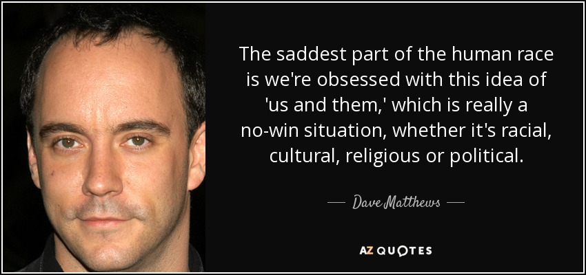 The saddest part of the human race is we're obsessed with this idea of 'us and them,' which is really a no-win situation, whether it's racial, cultural, religious or political. - Dave Matthews