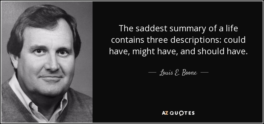 The saddest summary of a life contains three descriptions: could have, might have, and should have. - Louis E. Boone