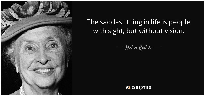 The saddest thing in life is people with sight, but without vision. - Helen Keller