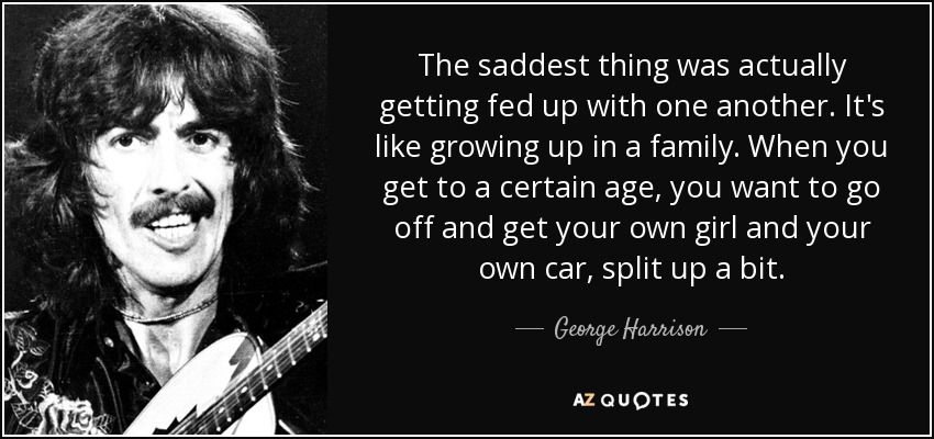 The saddest thing was actually getting fed up with one another. It's like growing up in a family. When you get to a certain age, you want to go off and get your own girl and your own car, split up a bit. - George Harrison