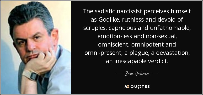The sadistic narcissist perceives himself as Godlike, ruthless and devoid of scruples, capricious and unfathomable, emotion-less and non-sexual, omniscient, omnipotent and omni-present, a plague, a devastation, an inescapable verdict. - Sam Vaknin