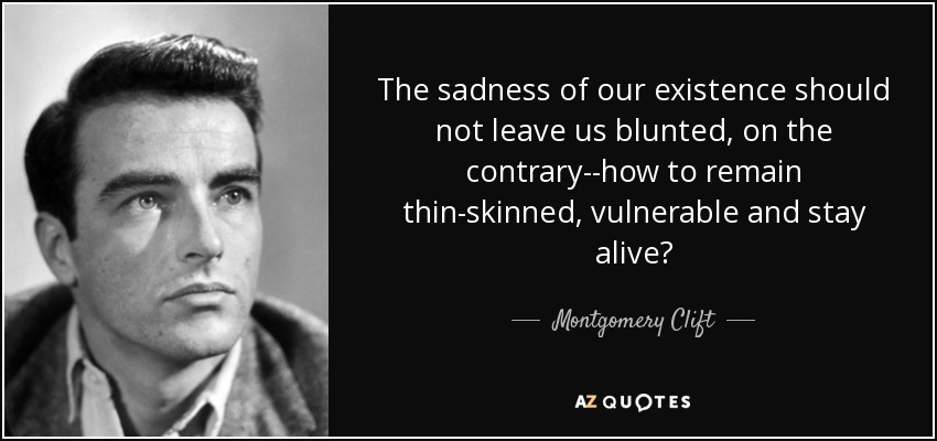 The sadness of our existence should not leave us blunted, on the contrary--how to remain thin-skinned, vulnerable and stay alive? - Montgomery Clift