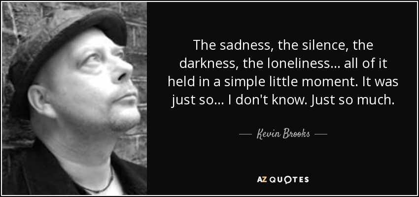 The sadness, the silence, the darkness, the loneliness... all of it held in a simple little moment. It was just so... I don't know. Just so much. - Kevin Brooks