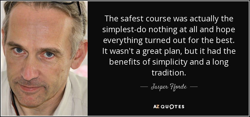 The safest course was actually the simplest-do nothing at all and hope everything turned out for the best. It wasn't a great plan, but it had the benefits of simplicity and a long tradition. - Jasper Fforde